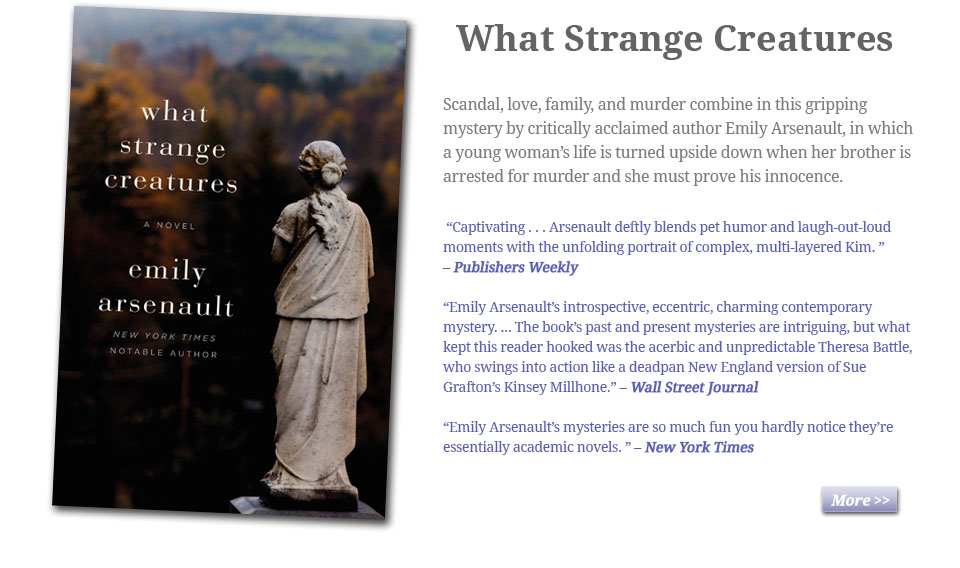 What Strange Creatures by Emily Arsenault: Scandal, love, family, and murder combine in this gripping mystery by critically acclaimed author Emily Arsenault, in which a young woman's life is turned upside down when her brother is arrested for murder and she must prove his innocence.